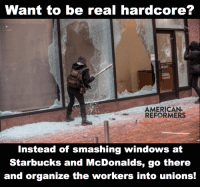 Smashing windows and other petty acts of vandalism will accomplish nothing except making it harder to protest and organize in the future. Acts like this turn protesters and the public against a movement, and justify violence from the police and State.: Want to be real hardcore?  AMERICAN  REFORMERS  Instead of smashing windows at  Starbucks and McDonalds, go there  and organize the workers into unions! Smashing windows and other petty acts of vandalism will accomplish nothing except making it harder to protest and organize in the future. Acts like this turn protesters and the public against a movement, and justify violence from the police and State.