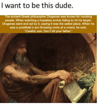 He is a legend via /r/memes http://bit.ly/2I5OMZZ: | want to be this dude  The ancient Greek philosopher Diogenes was known for mocking  people. When watching a hopeless archer failing to hit his target  Diogenes went and sat by it, saying it was the safest place. When he  saw a prostitute's son throwing rocks at a crowd, he said,  Careful, son. Don't hit your father He is a legend via /r/memes http://bit.ly/2I5OMZZ