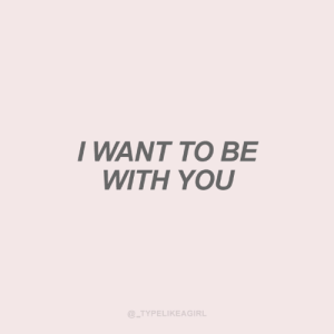 Be With You: WANT TO BE  WITH YOU  @_TYPELIKEAGIRL
