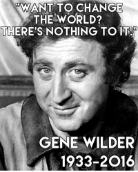 "Many here will feel this loss poignantly. He was always able to make us smile, and that is no small feat. Rest with the stars, Gene Wilder.: ""WANT TO CHANGE  THE WORLD?  THERE'S NOTHING TO IT  GENE WILDER  1933-2016 Many here will feel this loss poignantly. He was always able to make us smile, and that is no small feat. Rest with the stars, Gene Wilder."