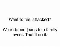 Family, Funny, and Lol: Want to feel attacked?  Wear ripped jeans to a family  event. That'll do it. Lol 😂