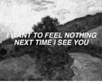 Time, Next, and You: WANT TO FEEL NOTHING  NEXT TIME I SEE YOU