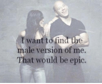 >> Adult Humor And Quotes <<: want to find the  male version of me.  That would be epic. >> Adult Humor And Quotes <<