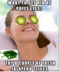 jalapenos: WANT TO GET RID OF  PUFFY EYES?  TRY ANCOUPLE OF FRESH  JALAPENO SLICES