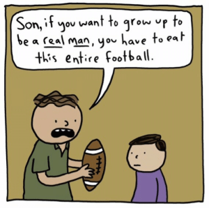 Stolen Memes: want to grow up to  Son, if  you  be a real man, you have to eat  this entire football Stolen Memes