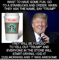 "Finally a reason to go to Starbucks: WANT TO HAVE SOME FUN. GO  TO A STARBUCKS AND ORDER. WHEN  THEY ASK THE NAME, SAY ""TRUMP""  TRUMP  RB  COFF  THEY WILL BE FORCED  TO YELL OUT ""TRUMP"" AND  EVERYONE IN THE STORE WILL  START CRYING. I DID IT  i忑뷰!S,MORNING AND IT WAS AWESOME  imgtlip Finally a reason to go to Starbucks"