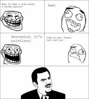Yeah, Rage Comics, and Comics: Want to hear a joke about  a broken pencil?  Yeah!  Nevermind, it's  pointless!  Come on man! Please  just tel1 me!  0 Rage comics are fun