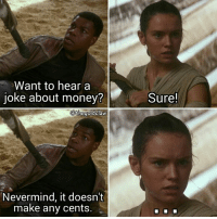 I couldn't end the day without posting a meme, so here you go!!! ( starwars TheForceAwakens Finn JohnBoyega Rey DaisyRidley badjoke): Want to hear a  Joke about money  @the goldclaw  Nevermind, it doesn't  make any cents.  Sure! I couldn't end the day without posting a meme, so here you go!!! ( starwars TheForceAwakens Finn JohnBoyega Rey DaisyRidley badjoke)