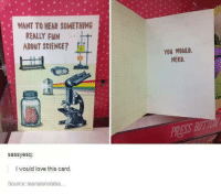 Love, Memes, and Nerd: WANT TO HEAR SOMETHING  REALLY FUN  ABOUT SCIENCE?  You woul  NERD  RESS BUTUN  sassyesq  I would love this card  Source leanaisnotaba