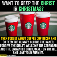I don't give a damn about keeping the Christ in Christmas, but I like the sound of that. ~ Jaguar XJR: WANT TO KEEP THE CHRIST  IN CHRISTMAS?  THEN FORGET ABOUT COFFEE CUP DECOR AND  GO FEED THE HUNGRY, CLOTHE THE NAKED,  FORGIVE THE GUILTY WELCOME THE STRANGER  AND THE UNWANTED CHILD, CARE FOR THE ILL,  AND LOVE YOURENEMIES  OCCUPY DEMOCRATS I don't give a damn about keeping the Christ in Christmas, but I like the sound of that. ~ Jaguar XJR