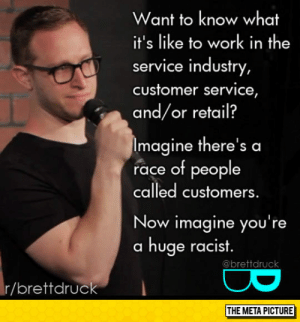 Club, Tumblr, and Work: Want to know what  it's like to work in the  service industry,  customer service,  and/or retail?  Imagine there's a  race of people  called customers  Now imagine you're  a huge racist  @brettdruck  r/brettdrudo laughoutloud-club:  What It's Like To Work In Retail