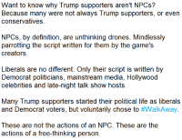 Life, Meme, and Work: Want to know why Trump supporters aren't NPCs?  Because many were not always Trump supporters, or even  conservatives  NPCs, by definition, are unthinking drones. Mindlessly  parrotting the script written for them by the game's  creators  Liberals are no different. Only their script is written by  Democrat politicians, mainstream media, Hollywood  celebrities and late-night talk show hosts.  Many Trump supporters started their political life as liberals  and Democrat voters, but voluntarily chose to #WalkAway.  These are not the actions of an NPC, These are the  actions of a free-thinking person