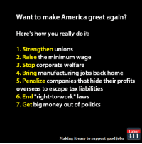 "Memes, Taxes, and Minimum Wage: Want to make America great again?  Here's how you really do it:  1. Strengthen unions  2. Raise the minimum wage  3. Stop corporate welfare  4. Bring manufacturing jobs back home  5. Penalize companies that hide their profits  overseas to escape tax liabilities  6. End ""right-to-work"" laws  7. Get big money out of politics  Labor  Making it easy to support good jobs  411 That's how you do it."