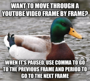 How to find the perfect frame you need in YouTube videos: WANT TO MOVE THROUGH A  YOUTUBE VIDEO FRAME BY FRAME?  WHENITS PAUSED, USE COMMA TOGO  TO THE PREVIOUS FRAME AND PERIOD TO  GO TO THE NEXT FRAME How to find the perfect frame you need in YouTube videos