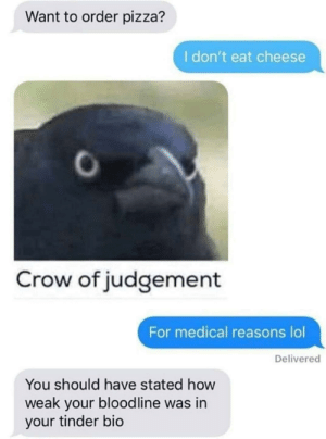Dank, Lol, and Memes: Want to order pizza?  I don't eat cheese  Crow of judgement  For medical reasons lol  Delivered  You should have stated how  weak your bloodline was in  your tinder bio testing by butthole104 MORE MEMES