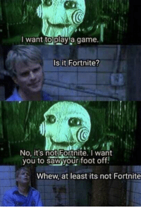 No Its Not: want to playla game  Is it Fortnite?  2  No, it's not Fortnite. want  you to sawyour foot oftf.  Whew, at least its not Fortnite