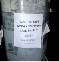Seems legit: WANT TO SAVE  MONEY ON CREDIT  CARD BILLS???  BUY LESS SHIT Seems legit