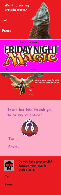 "Beautiful, Girls, and Love: Want to see my  armada wurm?  To:  From:   Let's have some  To:  From:   Avacyn some beautiful girls,  but none as beautiful as you.  To:  From:   Izzet too late to ask you  to be my valentine?  To:  From:   Do you have swampwalk?  Because your love is  unblockable.  To:  From: <p><a class=""tumblr_blog"" href=""http://mtg-realm.tumblr.com/post/42979205229/these-are-awesome-groaners-thanks"">mtg-realm</a>:</p> <blockquote> <p>These are awesome groaners - thanks.</p> </blockquote>"