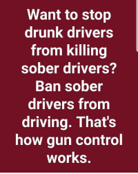 stop: Want to stop  drunk drivers  from killing  sober drivers?  Ban sober  drivers from  driving. That's  how gun control  works.
