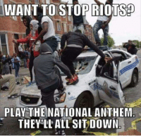 riot: WANT TO STOP RIOTS  PLAY THE NATIONAL ANTHEM  THEY LL ALL SIT DOWN