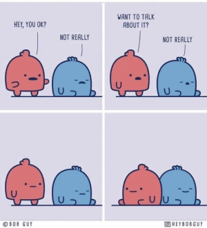 positive-memes: It's ok to not be ok: WANT TO TALK  ABOUT IT?  HEY, YOU OK?  NOT REALLY  NOT REALLY  © BOB GUY  OHEYBOBGUY positive-memes: It's ok to not be ok