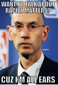 Nba, Adam, and Adam Silver: WANT TO TALK ABOUT  RACIAL  MATTERSa  @NBAMEMES  CUZ IM ALL EARS Adam Silver on racial matters! #DonaldSterling Credit: Aaron Glazer