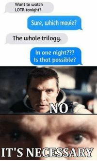 Lotr Memes: Want to watch  LOTR tonight?  Sure, which movie?  The whole trilogy.  In one night???  Is that possible?  IT'S NECESSARY