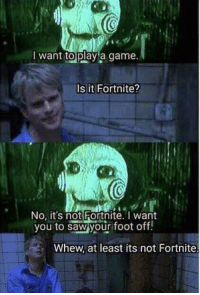 Thank god its not fortnite: want toplay a game  Is it Fortnite?  No, it's not Fortnite. T want  you to saw your foot off!  Whew, at least its not Fortnite Thank god its not fortnite