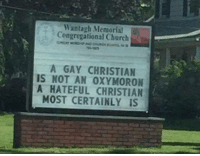 Church, Love, and Oxymoron: Wantagh Memorial  Congregational Church  A GAY CHRISTIAN  IS NOT AN OXYMORON  A HATEFUL CHRISTIAN  MOST CERTAINLY IS  f) Spread Love