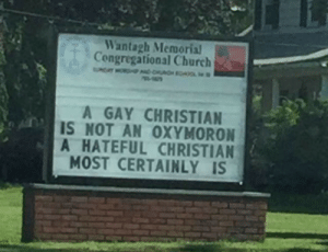 "Church, Reddit, and Tumblr: Wantagh Mermorial  Congregational Church  HP A-OAOH L  A GAY CHRISTIAN  IS NOT AN OXYMORON  A HATEFUL CHRISTIAN  MOST CERTAINLY IS embertheunusual:  alleexxannddrra:  sixpenceee:  ""A church in my town has this sign up."" posted by reddit user HypeRabbitDust  🐸☕️  more people need to hear this"