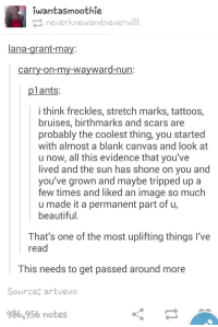 Beautiful, Tattoos, and Canvas: wantasmoothie  neverknewandneverwill  lana-grant-ma  carry-on-my-wavward-nun  plants  i think freckles, stretch marks, tattoos,  bruises, birthmarks and scars are  probably the coolest thing, you started  with almost a blank canvas and look at  u now, all this evidence that you've  lived and the sun has shone on you and  you've grown and maybe tripped up a  few times and liked an image so much  u made it a permanent part of u,  beautiful  That's one of the most uplifting things l've  read  This needs to get passed around more  Source artvevo  986,956 notes More people need to read and believe this