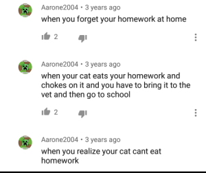 School, Home, and Homework: WANTE  Aarone2004 3 years ago  AS A HUG  when you forget your homework at home  2  WANT  Aarone2004 3 years ago  WAS A HUR  when your cat eats your homework and  chokes on it and you have to bring it to the  vet and then go to school  2  WANTE  Aarone2004 3 years ago  WAS A HUR  when you realize your cat cant eat  homework me irl