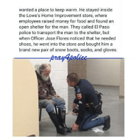 All Lives Matter, Food, and Memes: wanted a place to keep warm. He stayed inside  the Lowe's Home Improvement store, where  employees raised money for food and found an  open shelter for the man. They called El Paso  police to transport the man to the shelter, but  when Officer Jose Flores noticed that he needed  shoes, he went into the store and bought him a  brand new pair of snow boots, socks, and gloves So touching 😍 police cop cops thinblueline lawenforcement policelivesmatter supportourtroops BlueLivesMatter AllLivesMatter brotherinblue bluefamily tbl thinbluelinefamily sheriff policeofficer backtheblue