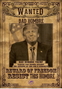 """President Donald Trump threatened in a phone call with his Mexican counterpart to send U.S. troops to stop ""bad hombres down there"" unless the Mexican military does more to control them, according to an excerpt of a transcript of the conversation obtained by The Associated Press."": WANTED  BAD HOMBRE  BAD HOMBRE TRUMP  WANTED FOR CRIMES AGAINST  THE CITIZENS OF THE USA & HUMANITY  RESIST THIS HOMBRE ""President Donald Trump threatened in a phone call with his Mexican counterpart to send U.S. troops to stop ""bad hombres down there"" unless the Mexican military does more to control them, according to an excerpt of a transcript of the conversation obtained by The Associated Press."""