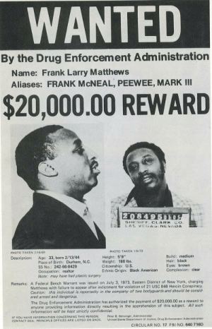 "Fbi, Gucci, and Heroin: WANTED  By the Drug Enforcement Administration  Name: Frank Larry Matthews  Aliases: FRANK McNEAL, PEEWEE, MARK III  $20,000.00 REWARD  2o 8 4'9  SHERIFF CLARK CO  PHOTO TAKEN 2/16/69  PHOTO TAKEN 1/5/73  Build: medium  Hair: black  Eyes: brown  Complexion: clear  Description: Age: 33, born 2/13/44  Height: 5'9""  Place of Birth: Durham, N.C. Weight: 180 lbs.  SS No.: 242-66-8429  Occupation: realtor  Note: may have had plastic surgery  Citizenship: U.S  Ethnic Origin: Black American  Remarks: A Federal Bench Warrant was issued on July 3, 1973, Eastern District of New York, charging  Matthews with failure to appear after indictment for violation of 21 USC 846 Heroin Conspiracy  Caution: this individual is reportedly in the company of two bodyguards and should be consid-  ered armed and dangerous.  The Drug Enforcement Administration has authorized the payment of $20,000.00 as a reward to  anyone providing information dirctiyresuting in the apprehension of this subject. All such  information will be kept strictly confidential.  Peter B. Bensinger, Administratbr  IF YOU HAVE INFORMATION CONCERNING THIS PERSON  CONTACT DEA PRINCIPLE OFFICES ARE LISTED ON BACK. United States Department of Justice, Drug Enforcement Administration  CIRCULAR NO. 17 FBI NO. 640 716D gucci-flipflops:  Frank ""Black Caesar"" Matthews (born February 13, 1944) is a major heroin and cocaine trafficker who operated throughout the eastern seaboard during the late 1960s and early 1970s. At the peak of his career he operated in 21 states and supplied major dealers throughout every region of the country. Although there is more attention paid to other drug kingpins of the era, Frank Matthews is said by the DEA to be one of the most significant traffickers of the time. He led a flamboyant lifestyle, with large sable mink coats, prime seats at major sporting events, luxury vehicles, and regular trips to Las Vegas where he was treated like a king. Matthews would also become known for hosting a major African-American drug dealers ""summit"" in Atlanta in 1971In 1973, the DEA was set to arrest Matthews. Nothing is known of his disappearance, however, he was arrested in Las Vegas, NV - paid bail then disappeared and others say he fled the scene before the arrest. At the time, Matthews allegedly took 15–20 million dollars with him and fled the country, and was never seen again."