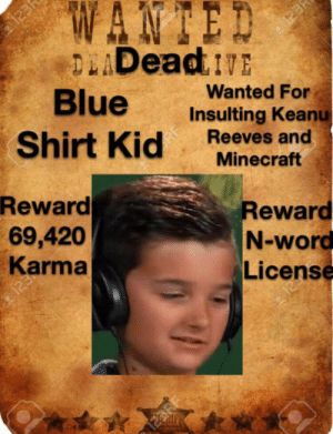 Minecraft, Blue, and Karma: WANTED  DLADeadE  Blue  Shirt Kid  123  123P  Wanted For  Insulting Keanu  Reeves and  Minecraft  Reward  69,420  Reward  N-word  License  Karma  123  123RF He must be stopped