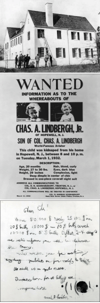 """Confidence, Crime, and Family: WANTED  INFORMATION AS TO THE  WHEREABOUTS OF  CHAS. A.LINDBERGH. JR.  SON OF COL. CHAS. A. LINDBERGH  OF HOPEWELL, N. J.  World-Famous Aviator  This child was kidnaped from his home  in Hopewell, N. J., between 8 and 10 p. m.  on Tuesday, March 1,1932.  DESCRIPTION:  Age, 20 months  Weight, 27 to 30 lbs.  Height, 29 inches  Hair, blond, curly  Complexion, light  Dressed in one-piece coverall night suit  Eyes, dark blue  Deep dimple in center of chin  ADDRESS ALL COMMUNICATIONS TO  COL. H. N. SCHWARZKOPF, TRENTON, N. J., or  COL. CHAS. A. LINDBERGH, HOPEWELL, N. J  ALL COMMUNICATIONS WILL BE TREATED IN CONFIDENCE  COL. H. NORMAN- SCHWARZKOPF  Supt. New Jersev State Police, Trenton, N. J.  March 11. 1932   Gl  Lor  he%  Luhe <p><a href=""""http://todayinhistory.tumblr.com/post/112447759755/march-1st-1932-lindbergh-baby-kidnapped-on-this"""" class=""""tumblr_blog"""">todayinhistory</a>:</p>  <blockquote><h2><b>March 1st 1932: Lindbergh baby kidnapped</b><br/></h2><p><small>On this day in 1932 the infant son of famous aviator Charles Lindbergh,  Charles Augustus Lindbergh, Jr., was kidnapped. The child was taken from  his family home in East Amwell, New Jersey in what became known as 'The  Crime of the Century'. A ransom note was left at the scene which  demanded $50,000 from the infant's wealthy family. The case attracted a huge media following and even  President Herbert Hoover declared he would <i>""""move Heaven and Earth""""</i> to find the  child. However, in a sad turn of events for which the nation grieved, the child's body was found on May 12th 1932 not far from  their home. The investigation into the crime lasted until 1936, when  Bruno Richard Hauptmann was found guilty of the murder and executed.</small></p></blockquote>"""