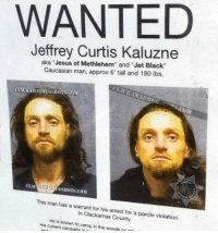 "Jesus, Black, and Caucasian: WANTED  Jeffrey Curtis Kaluzne  aka Jesus of Methlehem"" and ""Jet Black""  Caucasian man, approx 6' tall and 180 lbs.  LACKAMASMUGSHOTS COM  ASAUGSHOTS.COM  This man has a warrant for his arrest for a parole violation  in Clackamas County.  His current campsite in  to  camp in the woods Jesus of Methlehem"
