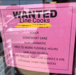 Seems legit….: WANTED  Line Cooks  SOBER  SOMEWHAT SANE  NON DRAMATIC  ABLE TO WORK FLEXABLE HOURS  SARCASM HELPFUL  MATURE PERSON THAT CAN HANDLE A JOB  W  FOR MORE THAN TWO WEEKS Seems legit….