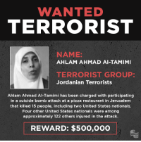 Conservative, Als, and Jerusalem: WANTED  TERRORIST  NAME:  AHLAM AHMAD Al-TAMIMI  TERRORIST GROUP  Jordanian Terrorists  Ahlam Ahmad Al Tamimi has been charged with participating  in a suicide bomb attack at a pizza restaurant in Jerusalem  that killed 15 people, including two United States nationals.  Four other United States nationals were among  approximately 122 others injured in the attack.  REWARD: $500,000 The threat of terrorism is growing around the world as groups like ISIS and elements of the Muslim Brotherhood expand their networks and web of influence into the West. It is time to go on the offensive against these terror networks, and label them for what they are.  Share this post to warn your friends about the threat of terrorism at home and abroad!