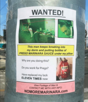 Crime, True, and Work: WANTED!  This man keeps breaking into  my dorm and putting bottles of  PREGO MARINARA SAUCE under my pillow  Why are you doing this?  Do you work for Prego?  Have replaced my lock  ELEVEN TIMES now  View Footage of Man &  CONTACT ME WITH ANY INFO:  NOMOREMARINARA.com True crime