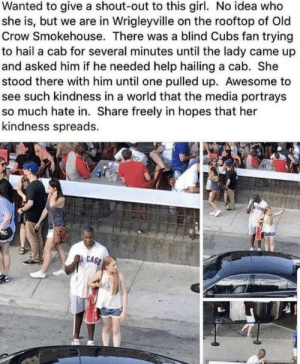 Spread the kindness!: Wanted to give a shout-out to this girl. No idea who  she is, but we are in Wrigleyville on the rooftop of Old  Crow Smokehouse. There was a blind Cubs fan trying  to hail a cab for several minutes until the lady came up  and asked him if he needed help hailing a cab. She  stood there with him until one pulled up. Awesome to  see such kindness in a world that the media portrays  so much hate in. Share freely in hopes that her  kindness spreads.  : CAS Spread the kindness!