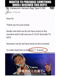 SIMI SAI how long u wan me to wait for this thing??: WANTED TO PURCHASE SOMETHING  WHEN I RECEIVED THIS REPLY.  RE: Panasonic Vacuum Bag Type C-20E SG  Today, 11:06 am  Dear Sir  Thank you for your email.  Kindly note that we do not have stock at this  moment and it will cost you $ 10.67 (Exclude 7%  GST)  However, we do not have stock at this moment.  To order, lead time is between 7- 8 years  submitted by Samuel  我等到花儿也谢了  wait until flower go bang wall die already SIMI SAI how long u wan me to wait for this thing??