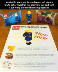 Follow Through: wanted to stand out to employers, so I made a  LEGO set of myself in my interview suit and sent  it out to my dream advertising agencies  2014  LEAH  nter Set  62  EA  Build the perfect  Account Service intern!  for  201  From client presentations to a fresh pot of cottee. Leah tackles  every project with excitement and purpose. Her attention  to detail and follow-through are assets in any situation  Leah comes with an eye for design and fantastic people skills.  She's a great listener who can help clients define their needs  and develop creative solutions for any challenge  Leah's an expert at juggling multiple projects and deadlines  There is no one more organized, flexible or indispensible to  your agency's continued growth and success