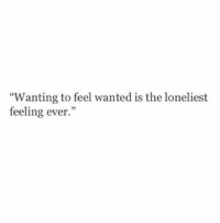 "Wanted, Feel, and Feeling: ""Wanting to feel wanted is the loneliest  feeling ever.""  95"
