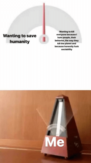 me_irl: Wanting to kill  Wanting to save  humanity  everyone because I  hate people, their  behavior, the way they  kill the planet and  because honestly fuck  sociability  Me me_irl