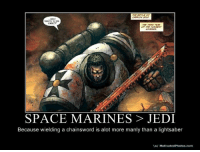 So true.: WANTS TO  SPACE MARINES JEDI  Because wielding a chainsword is alot more manly than a lightsaber  Vo/ Motivated Photos.com So true.