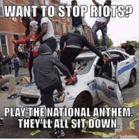 riot: WANTTOSTOR RIOTS  PLAY THE NATIONAL ANTHEM  THEY LL ALL SIT DOWN  echef com
