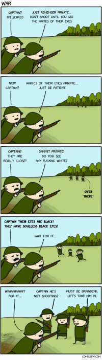 """Fucking, Omg, and Tumblr: WAR  CAPTAIN?  JUST REMEMBER PRIVATE  IM SCARED DON'T SHOOT UNTIL YOU SEE  THE WHITES OF THEIR EYES  NOW  CAPTAIN?  WHITES OF THEIR EYES PRIVATE..  JUST BE PATIENT  CAPTAIN?  THEY ARE  REALLY CLOSE!  DAMMIT PRIVATE!  DO YOU SEE  ANY FUCKING WHITE?  OVER  THERE!  CAPTAIN THEIR EYES ARE BLACK!  THEY HAVE SOULLESS BLACK EYES!  WAIT FOR IT...  CAPTAIN HE'S  NOT SHOOTING?  MUST BE BRAINDEAD  LET'S TAKE HIM IN  FOR IT  COMICBEW.COM <p><a href=""""https://omg-images.tumblr.com/post/162115423387/war-oc"""" class=""""tumblr_blog"""">omg-images</a>:</p>  <blockquote><p>War [OC]</p></blockquote>"""