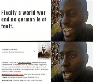 *sad German noises*: war  Finally a world war  and no german is at  fault.  Frederick Trump  American-German businessman  Frederick Trump was a German-Amencan businessman and the  patriarch of the Trump tamiy Bom in Kaistadt, in the Kingdom of  Bavana, he emigrated to the United States at the age of 16 and  staned working as a barber. Several years later, in 1891, ne moved  to the Northwest. Wikipedia  Gandchildren: Ronain Trimn Maryanne Trump Barry, MORE  Parents: Christian Johannes Trump. Kathanna Trump  Grandparents: Susanna Maria Bechtioft. Johannes Trump *sad German noises*
